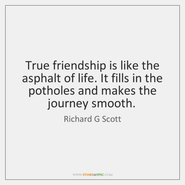 True friendship is like the asphalt of life. It fills in the ...