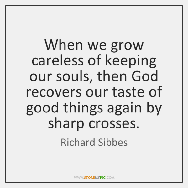 When we grow careless of keeping our souls, then God recovers our ...