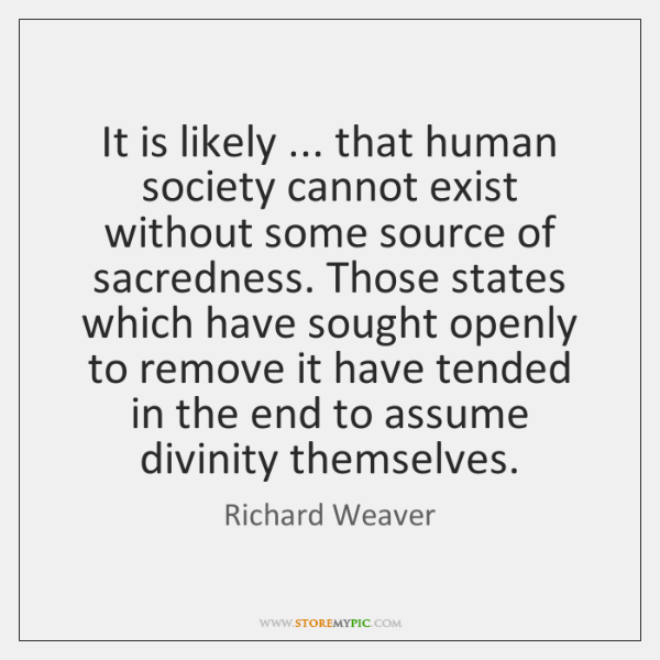 It is likely ... that human society cannot exist without some source of ...