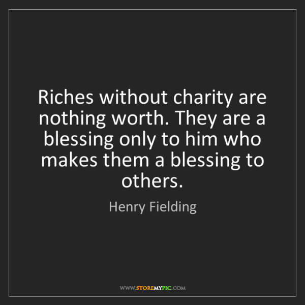 Henry Fielding: Riches without charity are nothing worth. They are a...