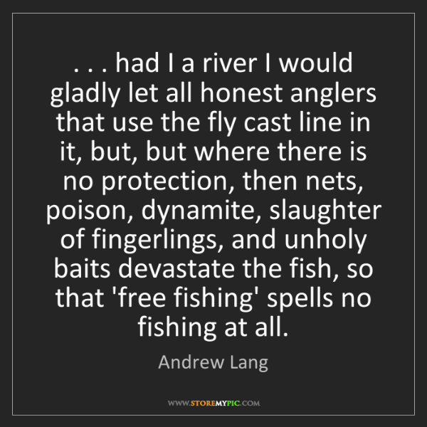 Andrew Lang: . . . had I a river I would gladly let all honest anglers...