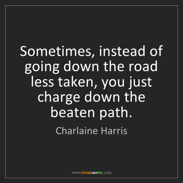 Charlaine Harris: Sometimes, instead of going down the road less taken,...
