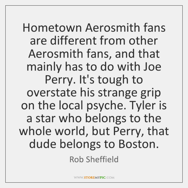 Hometown Aerosmith fans are different from other Aerosmith fans, and that mainly ...