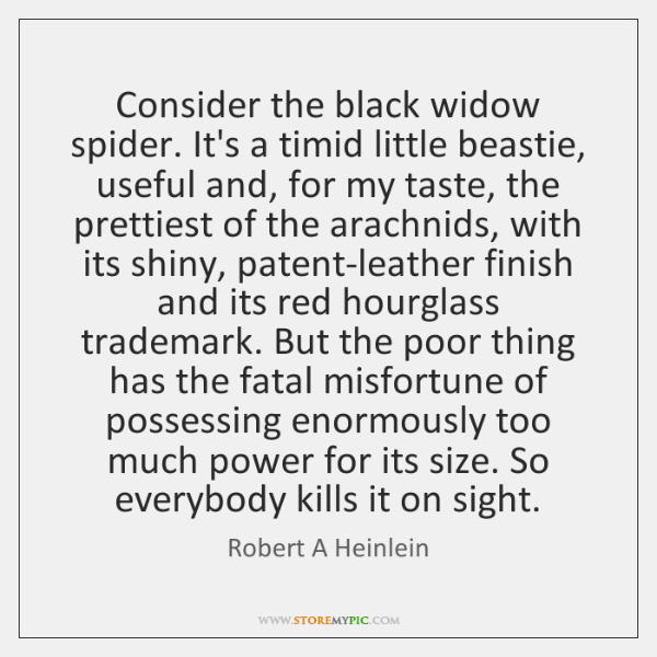Consider the black widow spider. It's a timid little beastie, useful and, ...