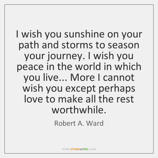 I wish you sunshine on your path and storms to season your ...