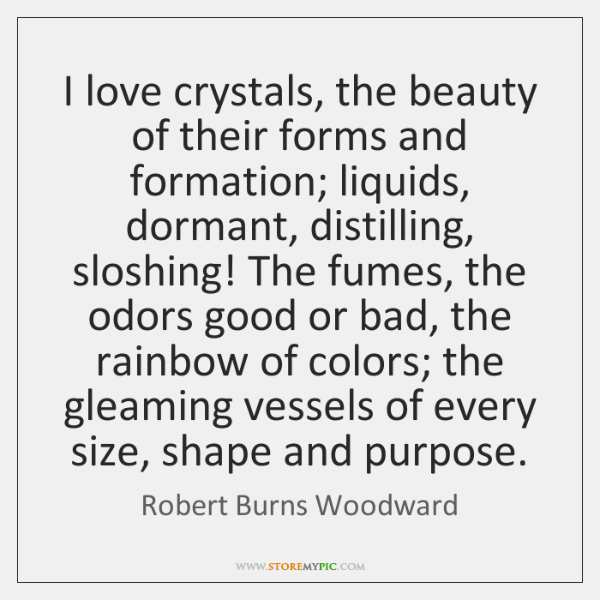 I love crystals, the beauty of their forms and formation; liquids, dormant, ...