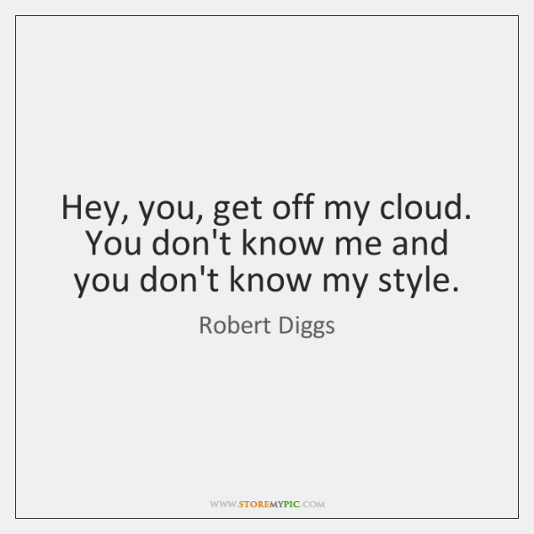 Hey, you, get off my cloud. You don't know me and you ...