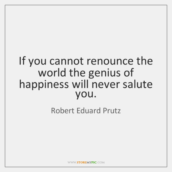 If you cannot renounce the world the genius of happiness will never ...