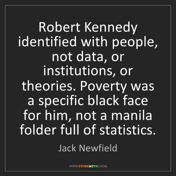 Jack Newfield: Robert Kennedy identified with people, not data, or institutions,...