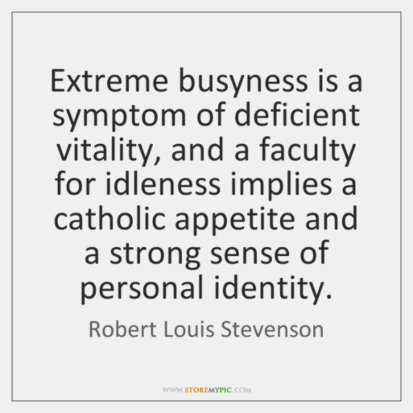 Extreme busyness is a symptom of deficient vitality, and a faculty for ...