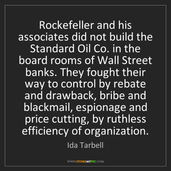 Ida Tarbell: Rockefeller and his associates did not build the Standard...