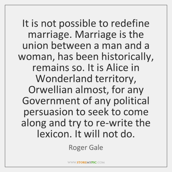 It is not possible to redefine marriage. Marriage is the union between ...