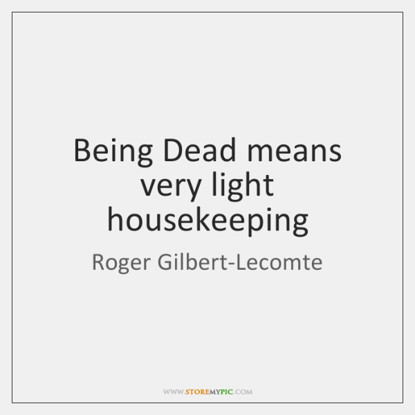 Being Dead means very light housekeeping
