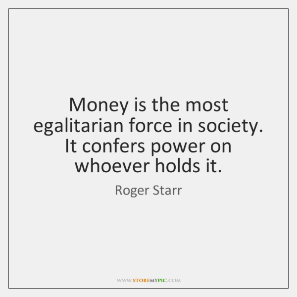 Money is the most egalitarian force in society. It confers power on ...