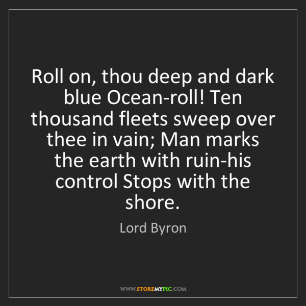 Lord Byron: Roll on, thou deep and dark blue Ocean-roll! Ten thousand...