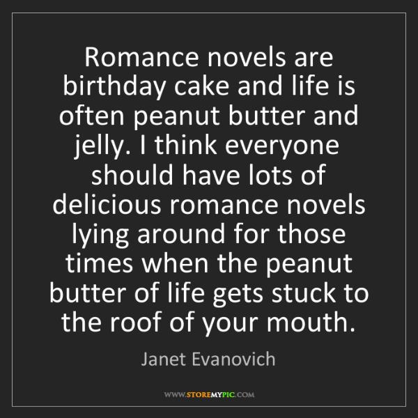 Janet Evanovich: Romance novels are birthday cake and life is often peanut...