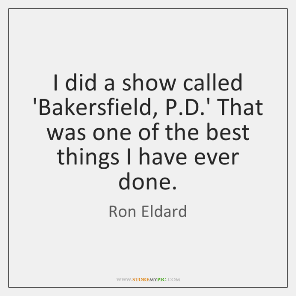 I did a show called 'Bakersfield, P.D.' That was one ...
