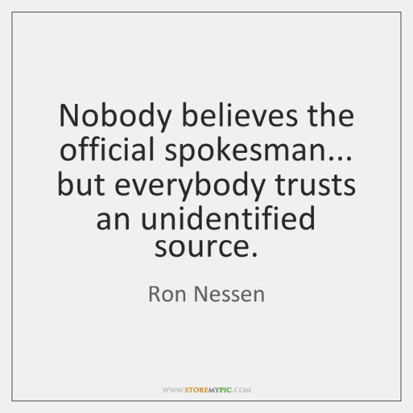 Nobody believes the official spokesman... but everybody trusts an unidentified source.