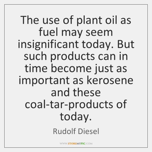 The use of plant oil as fuel may seem insignificant today. But ...