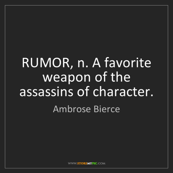 Ambrose Bierce: RUMOR, n. A favorite weapon of the assassins of character.