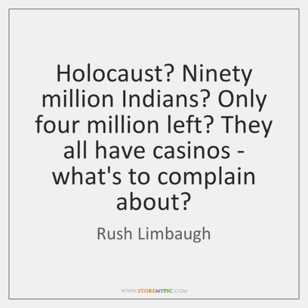 Holocaust? Ninety million Indians? Only four million left? They all have casinos ...