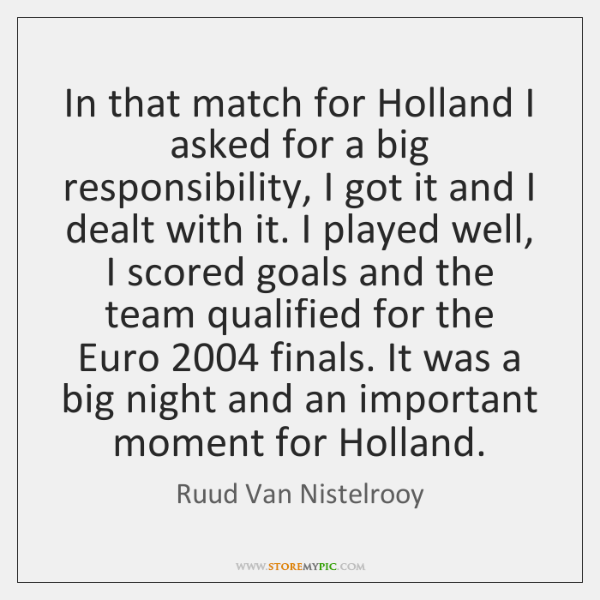 In that match for Holland I asked for a big responsibility, I ...