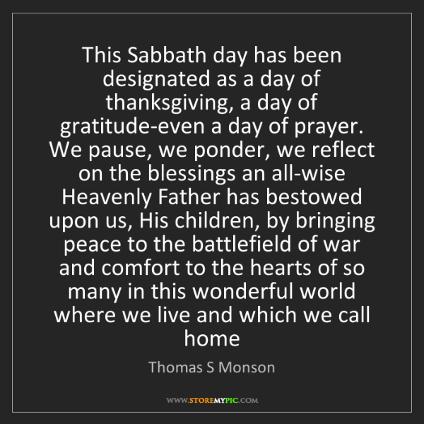 Thomas S Monson: This Sabbath day has been designated as a day of thanksgiving,...