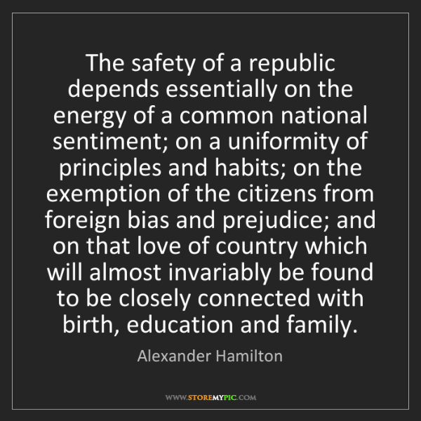 Alexander Hamilton: The safety of a republic depends essentially on the energy...
