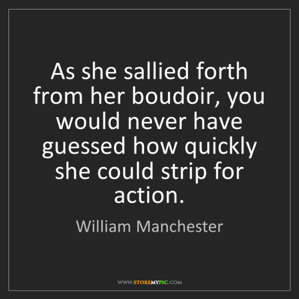 William Manchester: As she sallied forth from her boudoir, you would never...