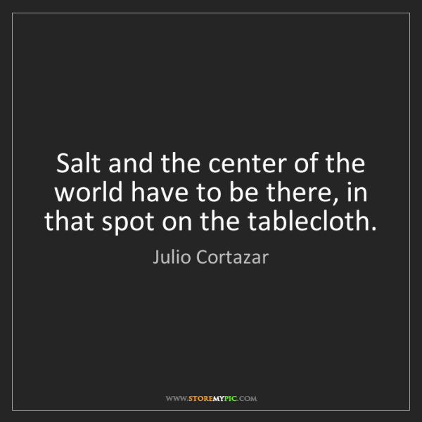 Julio Cortazar: Salt and the center of the world have to be there, in...