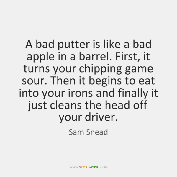 A bad putter is like a bad apple in a barrel. First, ...