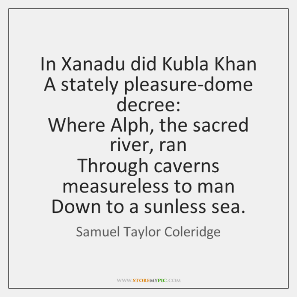 In Xanadu did Kubla Khan   A stately pleasure-dome decree:   Where Alph, the ...