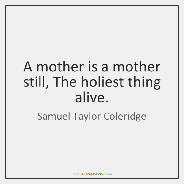 A mother is a mother still, The holiest thing alive.
