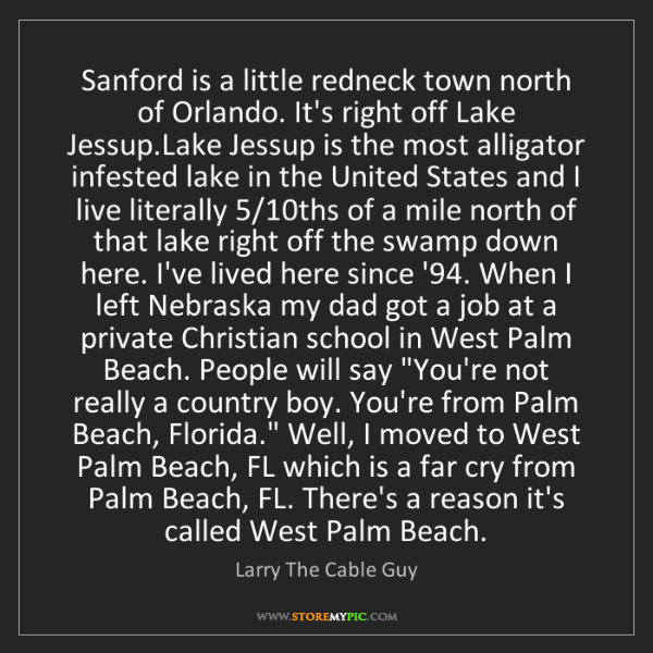 Larry The Cable Guy: Sanford is a little redneck town north of Orlando. It's...