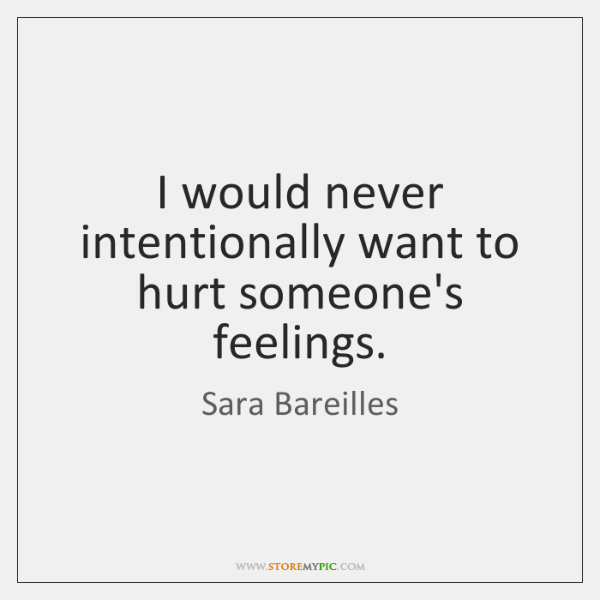 I Would Never Intentionally Want To Hurt Someones Feelings