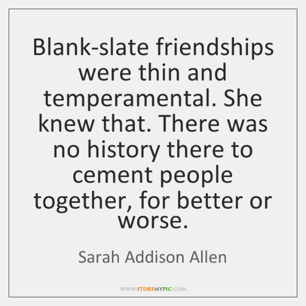 Blank-slate friendships were thin and temperamental. She knew that. There was no ...