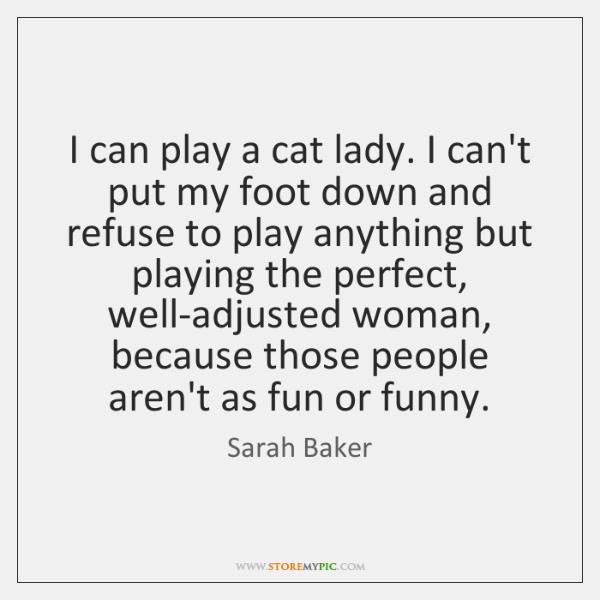 I can play a cat lady. I can't put my foot down ...