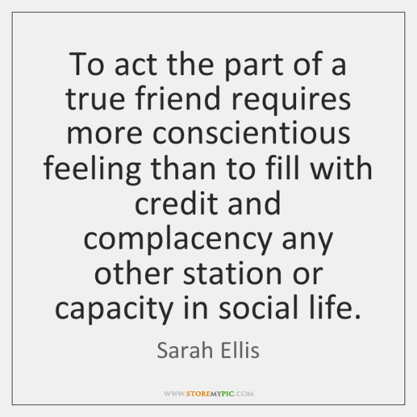 To act the part of a true friend requires more conscientious feeling ...