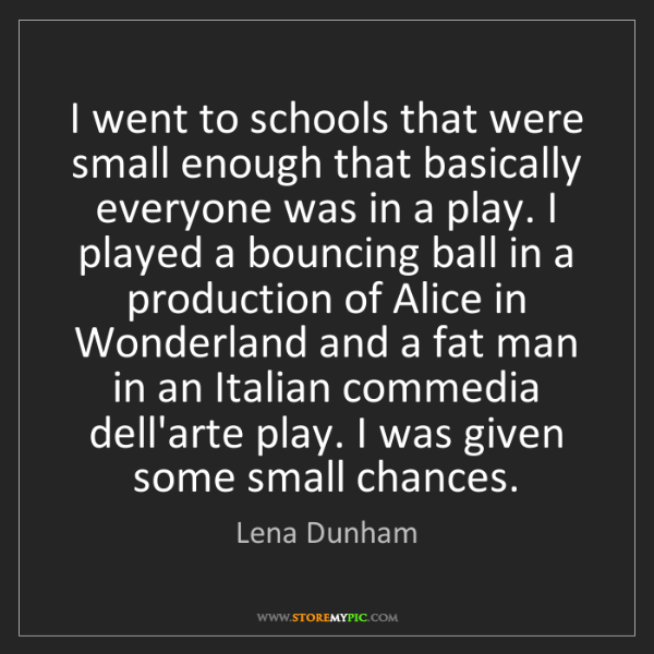 Lena Dunham: I went to schools that were small enough that basically...