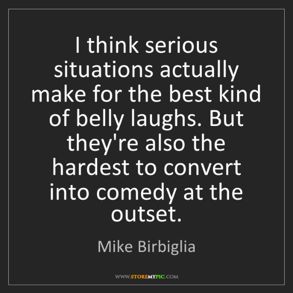 Mike Birbiglia: I think serious situations actually make for the best...