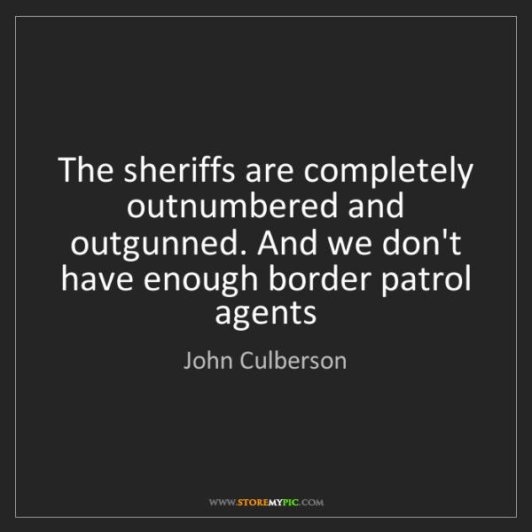 John Culberson: The sheriffs are completely outnumbered and outgunned....