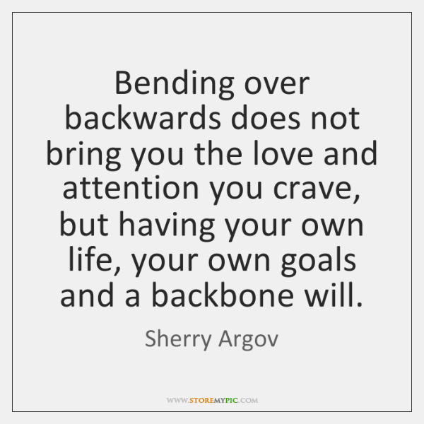 Bending over backwards does not bring you the love and attention you ...