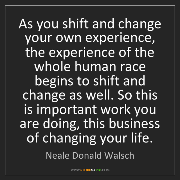 Neale Donald Walsch: As you shift and change your own experience, the experience...