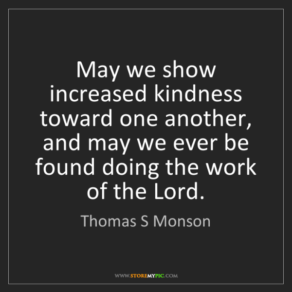 Thomas S Monson May We Show Increased Kindness Toward One Another