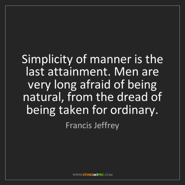 Francis Jeffrey: Simplicity of manner is the last attainment. Men are...