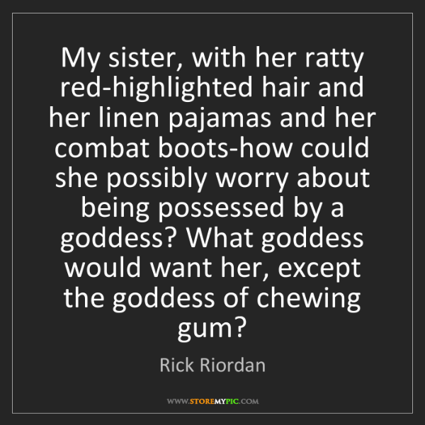 Rick Riordan: My sister, with her ratty red-highlighted hair and her...