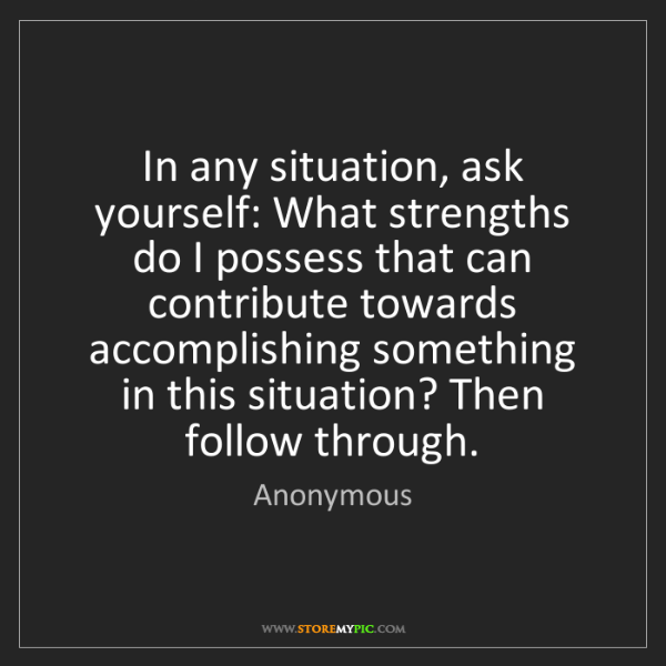 Anonymous: In any situation, ask yourself: What strengths do I possess...