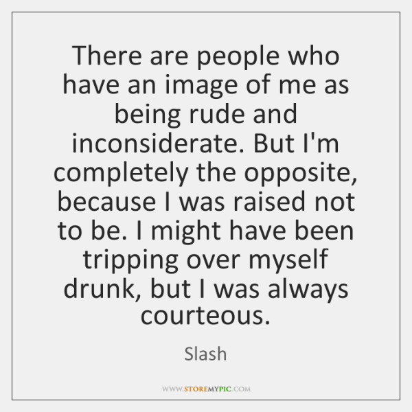 There are people who have an image of me as being rude ...