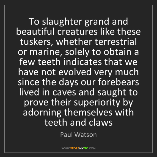 Paul Watson: To slaughter grand and beautiful creatures like these...
