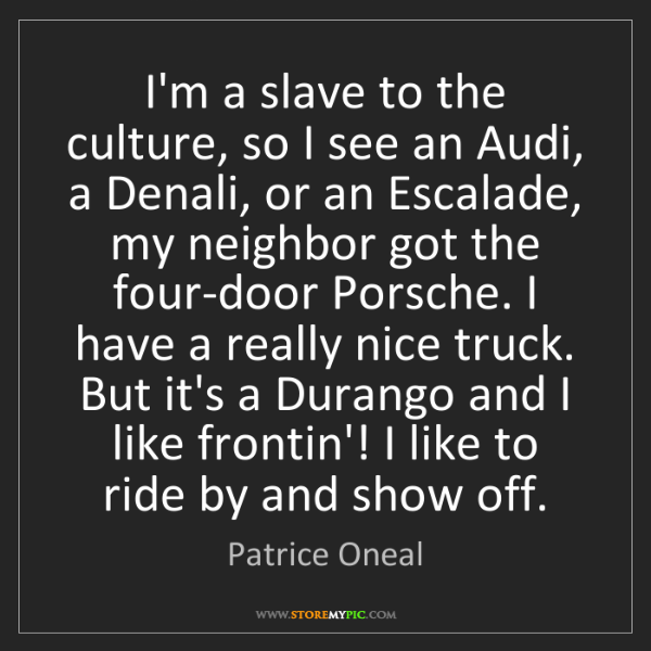 Patrice Oneal: I'm a slave to the culture, so I see an Audi, a Denali,...